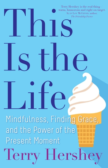 This Is the Life - Mindfulness, Finding Grace, and the Power of the Present Moment ebook by Terry Hershey