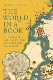 The World in a Book - Al-Nuwayri and the Islamic Encyclopedic Tradition ebook by Elias Muhanna