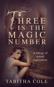 Three is The Magic Number: A Trilogy of Sexual Exploration (Multiple partner, double penetration, threesome, orgy erotica) ebook by Tabitha Cole