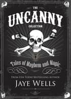 The Uncanny Collection - Stories of Mayhem and Magic ebook by Jaye Wells
