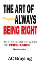 The Art of Always Being Right - The 38 Subtle Ways of Persuation ebook by A.C. Grayling, Arthur Schopenhauer