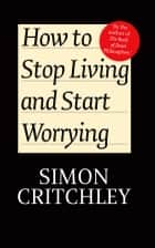 How to Stop Living and Start Worrying - Conversations with Carl Cederström ebook by Simon Critchley, Carl Cederström