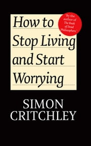 How to Stop Living and Start Worrying - Conversations with Carl Cederström ebook by Simon Critchley,Carl Cederström