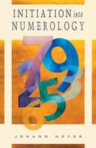 Initiation into Numerology: A Practical Guide for Reading Your Own Numbers ebook by Heyss, Johann
