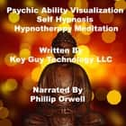 Psychic Ability Visualization Self Hypnosis Hypnotherapy Meditation audiobook by Key Guy Technology LLC