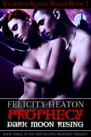 Prophecy: Dark Moon Rising (Vampires Realm Romance Series #3) ebook by Felicity Heaton