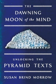 The Dawning Moon of the Mind - Unlocking the Pyramid Texts ebook by Susan Brind Morrow