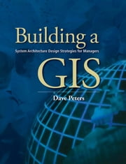 Building a GIS: System Architecture Design Strategies for Managers ebook by Peters, Dave