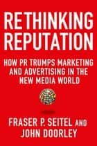 Rethinking Reputation - How PR Trumps Marketing and Advertising in the New Media World ebook by Fraser P. Seitel, John Doorley