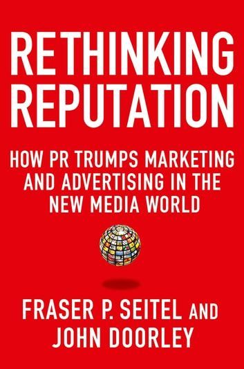 Rethinking Reputation - How PR Trumps Marketing and Advertising in the New Media World ebook by Fraser P. Seitel,John Doorley