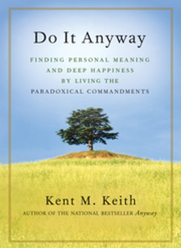 Do It Anyway - Finding Personal Meaning and Deep Happiness by Living the Paradoxical Commandments ebook by Kent M. Keith