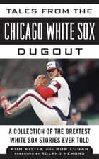 Tales from the Chicago White Sox Dugout - A Collection of the Greatest White Sox Stories Ever Told ebook by Ron Kittle, Bob Logan, Roland Hemond