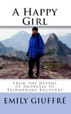 A Happy Girl: From the Depths of Anorexia to Triumphant Recovery ebook by Emily Giuffre