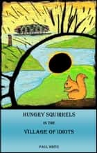 Hungry Squirrels in the Village of Idiots - A Fable ebook by Paul A White