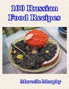 100 Russian Food Recipes ebook by Marcelle Morphy