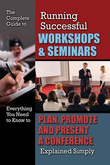 The Complete Guide to Running Successful Workshops & Seminars: Everything You Need to Know to Plan, Promote and Present a Conference Explained Simply ebook by Kristie Lorette