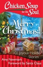 Chicken Soup for the Soul: Merry Christmas! - 101 Joyous Holiday Stories ebook by Amy Newmark