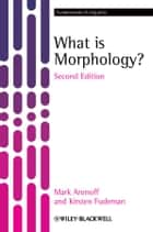 What is Morphology? ebook by Mark Aronoff,Kirsten Fudeman