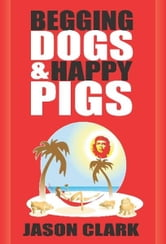 Begging Dogs and Happy Pigs ebook by Jason Clark