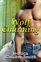 Wolf Charming - Iron Hills Pack, #1 ebook by Jessica Coulter Smith