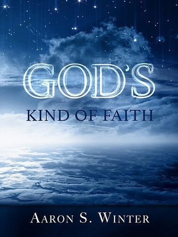 God's Kind of Faith ebook by Aaron S. Winter
