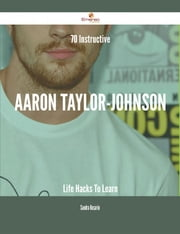 70 Instructive Aaron Taylor-Johnson Life Hacks To Learn ebook by Sandra Rosario