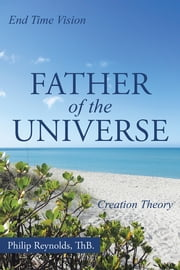 Father of the Universe - Creation Theory and End Time Vision ebook by Philip Reynolds, ThB