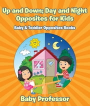 Up and Down; Day and Night: Opposites for Kids - Baby & Toddler Opposites Books ebook by Baby Professor