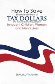How to save billions and billions of tax dollars and thousands and thousands of innocent children, women and men's lives ebook by Edward Varnum