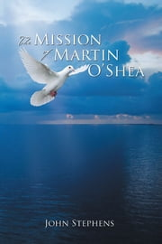 The Mission of Martin O'Shea ebook by John Stephens