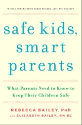 Safe Kids, Smart Parents - What Parents Need to Know to Keep Their Children Safe ebook by Rebecca Bailey,Elizabeth Bailey