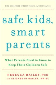 Safe Kids, Smart Parents - What Parents Need to Know to Keep Their Children Safe ebook by Rebecca Bailey,Elizabeth Bailey,Terry Probyn