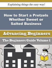 How to Start a Pretzels Whether Sweet or Salted Business (Beginners Guide) ebook by Florencia Schulte,Sam Enrico
