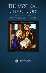 The Mystical City of God: Complete Edition ebook by Catholic Way Publishing,Venerable Mary of Agreda