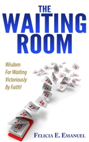 The Waiting Room - Wisdom for Waiting Victoriously By Faith! ebook by Felicia E. Emanuel