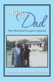 A Place for Dad - One Maryland Caregiver's Journal ebook by Natasha Shamone-Gilmore