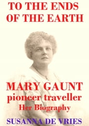 To the Ends of the Earth - Mary Gaunt, Pioneer Traveller ebook by Susanna De Vries