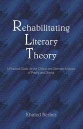 Rehabilitating Literary Theory: A Practical Guide for the Critical and Semiotic Analysis of Poetry and Drama ebook by Besbes, Khaled