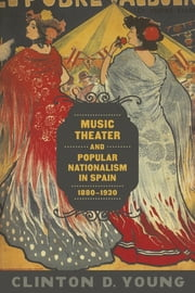 Music Theater and Popular Nationalism in Spain, 1880-1930 ebook by Clinton D. Young