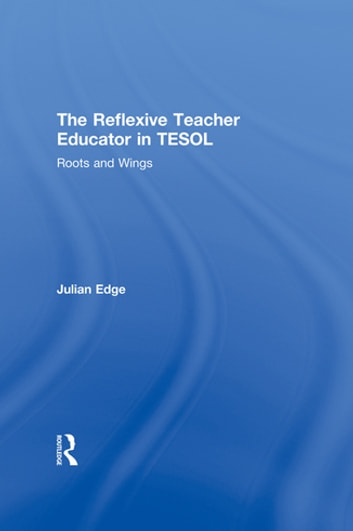 The Reflexive Teacher Educator in TESOL - Roots and Wings ebook by Julian Edge