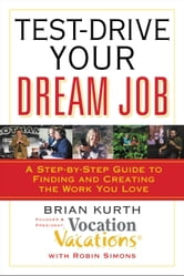 Test-Drive Your Dream Job - A Step-by-Step Guide to Finding and Creating the Work You Love ebook by Brian Kurth