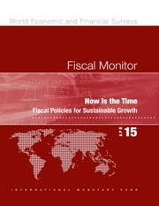 Fiscal Monitor, April 2015 - Now Is the Time: Fiscal Policies for Sustainable Growth ebook by International Monetary Fund. Fiscal Affairs Dept.