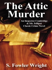 The Attic Murder - An Inspector Combridge & Mr. Jellipot Classic Crime Novel ebook by S. Fowler Wright