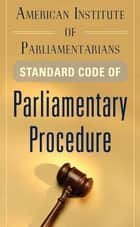 American Institute of Parliamentarians Standard Code of Parliamentary Procedure ebook by American Institute of Parliamentarians