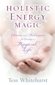 Holistic Energy Magic - Charms & Techniques for Creating a Magical Life ebook by Tess Whitehurst