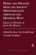 Herbs and Healers from the Ancient Mediterranean through the Medieval West - Essays in Honor of John M. Riddle ebook by Anne Van Arsdall, Timothy Graham