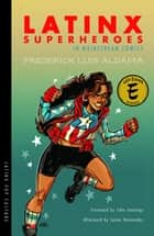 Latinx Superheroes in Mainstream Comics ebook by Frederick Luis Aldama, John Jennings, Javier Hernandez