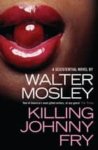 Killing Johnny Fry - A Sexistential Novel eBook by Walter Mosley