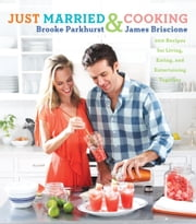 Just Married and Cooking - 200 Recipes for Living, Eating, and Entertaining Together ebook by Brooke Parkhurst,James Briscione