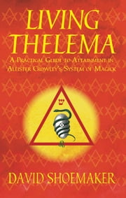 Living Thelema - A Practical Guide to Attainment in Aleister Crowley's System of Magick ebook by David Shoemaker